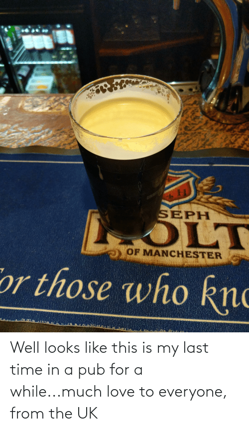 Pub: Well looks like this is my last time in a pub for a while...much love to everyone, from the UK