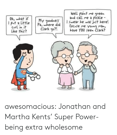 curl: Well paint  and call me a  me  green  Pickle  I swear he was just here!  Excuse me young man,  have YOU seen Clark?  Dk, what if  I put a little  Curl in it  Like this?  My goodness  Pa, where did  Clark go?! awesomacious:  Jonathan and Martha Kents' Super Power- being extra wholesome