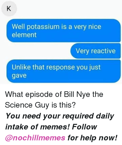 reactive: Well potassium is a very nice  element  Very reactive  Unlike that response you just  gave <p>What episode of Bill Nye the Science Guy is this?</p><p><b><i>You need your required daily intake of memes! Follow <a>@nochillmemes</a> for help now!</i></b><br/></p>