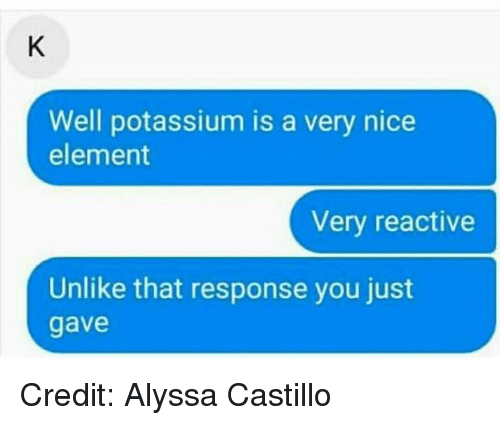 reactive: Well potassium is a very nice  element  Very reactive  Unlike that response you just  gave Credit: Alyssa Castillo