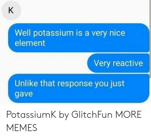 reactive: Well potassium is a very nice  element  Very reactive  Unlike that response you just  gave PotassiumK by GlitchFun MORE MEMES