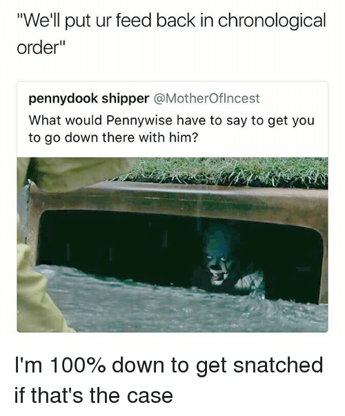 "Shipper: ""We'll put ur feed back in chronological  order""  pennydook shipper @MotherOflncest  What would Pennywise have to say to get you  to go down there with him? I'm 100% down to get snatched if that's the case"