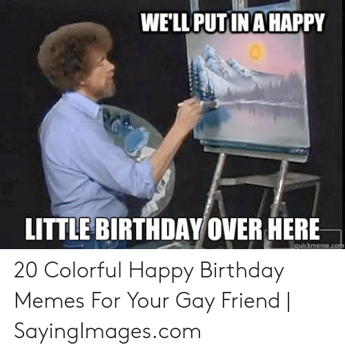 Gay Birthday Meme: WELL PUTINAHAPPY  LITTLE BIRTHDAY OVER HERE 20 Colorful Happy Birthday Memes For Your Gay Friend | SayingImages.com