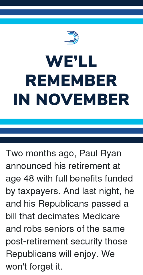 seniors: WE'LL  REMEMBER  IN NOVEMBER Two months ago, Paul Ryan announced his retirement at age 48 with full benefits funded by taxpayers.  And last night, he and his Republicans passed a bill that decimates Medicare and robs seniors of the same post-retirement security those Republicans will enjoy. We won't forget it.