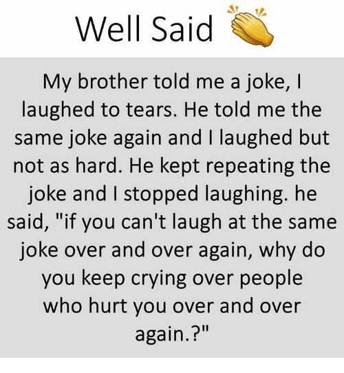 """Crying, Memes, and 🤖: Well said  My brother told me a joke, I  laughed to tears. He told me the  same joke again and I laughed but  not as hard. He kept repeating the  joke and I stopped laughing. he  said, """"if you can't laugh at the same  joke over and over again, why do  you keep crying over people  who hurt you over and over  again.?"""""""