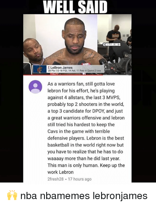 Dpoy: WELL SAID  @NBAMEMES  F LeBron James  29 Pts (12-18 FG), 14 Aust, 11 Reb in Gam021oss  As a warriors fan, still gotta love  lebron for his effort, he's playing  against 4 allstars, the last 3 MVPS,  probably top 2 shooters in the world,  a top 3 candidate for DPOY, and just  a great warriors offensive and lebron  still tried his hardest to keep the  Cavs in the game with terrible  defensive players. Lebron is the best  basketball in the world right now but  you have to realize that he has to do  waaaay more than he did last year  This man is only human. Keep up the  work Lebron  2fresh28 17 hours ago 🙌 nba nbamemes lebronjames