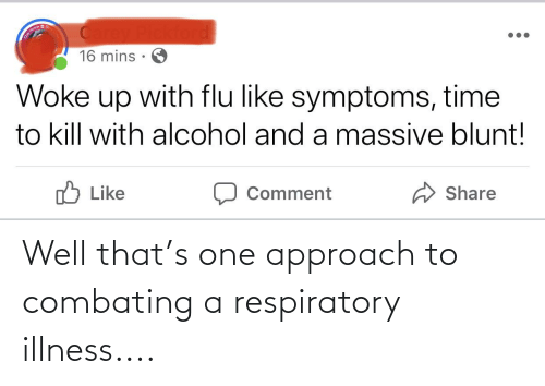 respiratory: Well that's one approach to combating a respiratory illness....