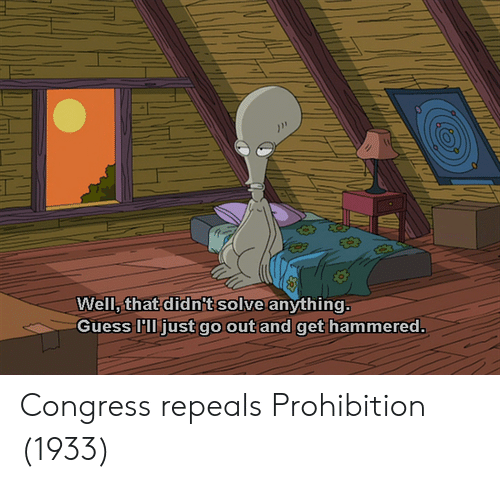 Guess, Prohibition, and Congress: Well, that didn't solve anything  Guess 'll just go out and get hammered. Congress repeals Prohibition (1933)