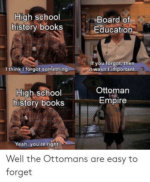 Forget: Well the Ottomans are easy to forget