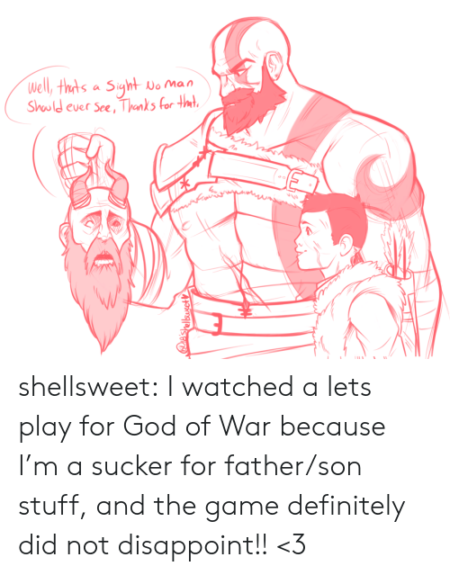sucker: Well, thts a Siyht  No Man  Should ever See, Thanks for tmt  IES  e'shellsusetV shellsweet:  I watched a lets play for God of War because I'm a sucker for father/son stuff, and the game definitely did not disappoint!! <3