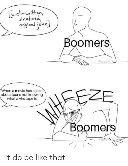 knowing: well-uritten,  structured  original joke  Boomers  Pakiont Me  When a movie has a joke  about teens not knowing  what a vhs tape is  EZE  WtSE  Boomers It do be like that