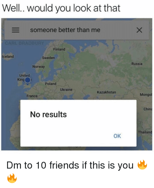 Ukraine: Well.. would you look at that  Someone better than me  Finland  Iceland  Sweden  Russia  Norway  United  King  Poland  Ukraine  Kazakhstan  France  Mongo  China  No results  Thailand  OK Dm to 10 friends if this is you 🔥🔥