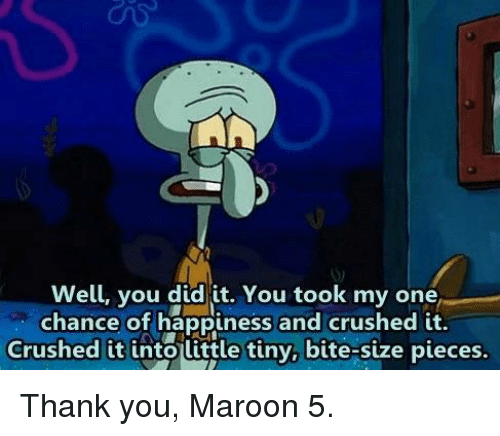 Maroon 5: Well, you did it. You took my one  chance of happiness and crushed it.  Crushed it into little tiny, bite-size pieces. Thank you, Maroon 5.