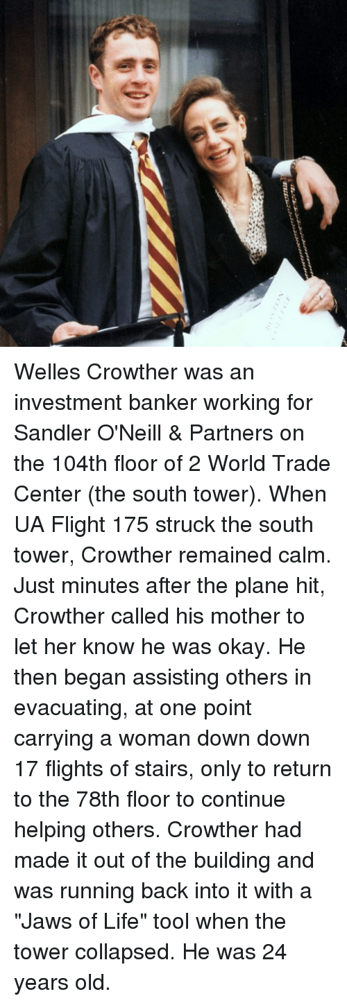 "Life, Memes, and Flight: Welles Crowther was an investment banker working for Sandler O'Neill & Partners on the 104th floor of 2 World Trade Center (the south tower). When UA Flight 175 struck the south tower, Crowther remained calm. Just minutes after the plane hit, Crowther called his mother to let her know he was okay. He then began assisting others in evacuating, at one point carrying a woman down down 17 flights of stairs, only to return to the 78th floor to continue helping others. Crowther had made it out of the building and was running back into it with a ""Jaws of Life"" tool when the tower collapsed. He was 24 years old."