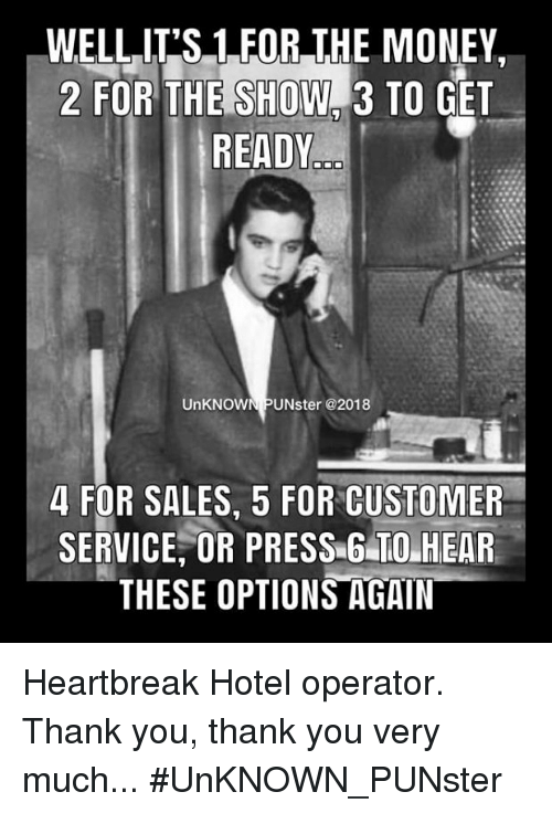 Memes, Money, and Thank You: WELLIT'S 1 FOR THE MONEY,  2 FOR THE SHOW#3 TO GET  READY  UnKNOWN PUNster @2018  4 FOR SALES, 5 FOR CUSTOMER  SERVICE, OR PRESS 6 TO HEAR  THESE OPTIONS AGAIN Heartbreak Hotel operator. Thank you, thank you very much...   #UnKNOWN_PUNster