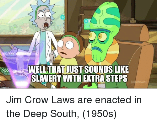 Extra Steps: WELLTHAT JUST SOUNDS LIKE  SLAVERY WITH EXTRA STEPS  Tad  imgfip.com Jim Crow Laws are enacted in the Deep South, (1950s)