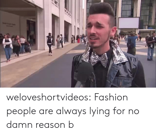 Fashion, Tumblr, and Blog: weloveshortvideos: Fashion people are always lying for no damn reason b