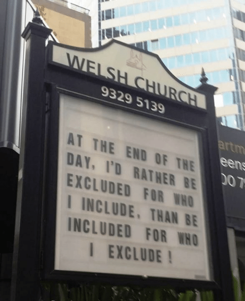 Church, Dank, and 🤖: WELSH CHURCH  9329 5139  artm  een  AT THE END OF THE  DAY, I'D RATHER BE  D0 7  EXCLUDED FOR WHO  INCLUDE, THAN BE  INCLUDED FOR WHO  I EXCLUDE!