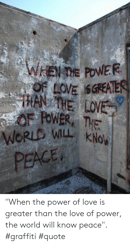 "han: WEN TIE POWER  OF LOVE SGREATER  HAN THE LOVE  OF FOWER THE  WORLD WILL KNo  PEACE ""When the power of love is greater than the love of power, the world will know peace"". #graffiti #quote"