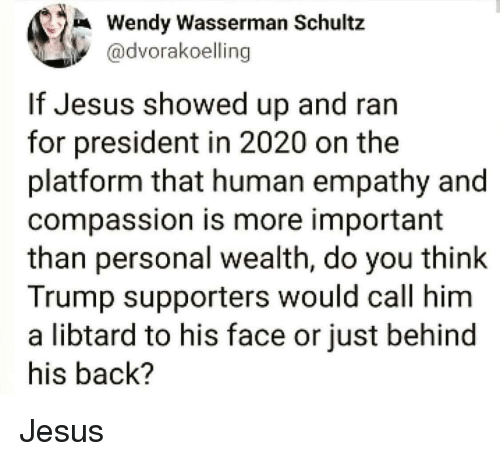Jesus, Empathy, and Trump: Wendy Wasserman Schultz  @dvorakoelling  If Jesus showed up and ran  for president in 2020 on the  platform that human empathy and  compassion is more important  than personal wealth, do you think  Trump supporters would call him  a libtard to his face or just behind  his back? Jesus