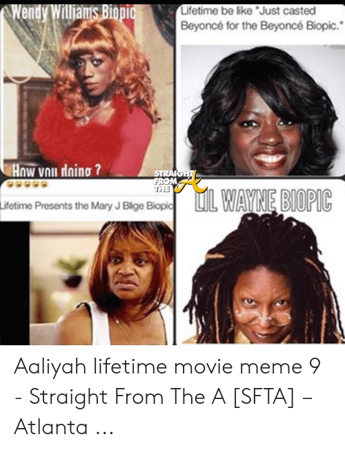 Aaliyah Lifetime: Wendy Williams Biopi  Lifetime be like Just casted  Beyoncé for the Beyoncé Biopic.  OM  THE  ifetime Presents the Mary J Blige Biopic Aaliyah lifetime movie meme 9 - Straight From The A [SFTA] – Atlanta ...