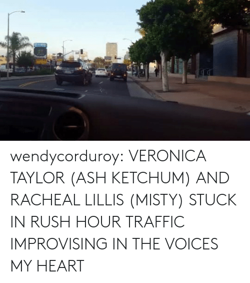Ash Ketchum: wendycorduroy:  VERONICA TAYLOR (ASH KETCHUM) AND RACHEAL LILLIS (MISTY) STUCK IN RUSH HOUR TRAFFIC IMPROVISING IN THE VOICES MY HEART
