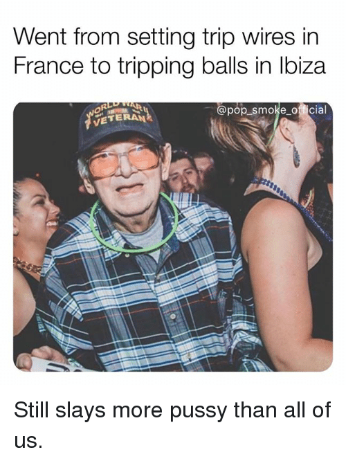 Memes, Pop, and Pussy: Went from setting trip wires in  France to tripping balls in lbiza  @pop smoke official  VETERAN Still slays more pussy than all of us.