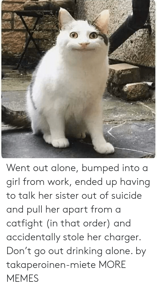 charger: Went out alone, bumped into a girl from work, ended up having to talk her sister out of suicide and pull her apart from a catfight (in that order) and accidentally stole her charger. Don't go out drinking alone. by takaperoinen-miete MORE MEMES