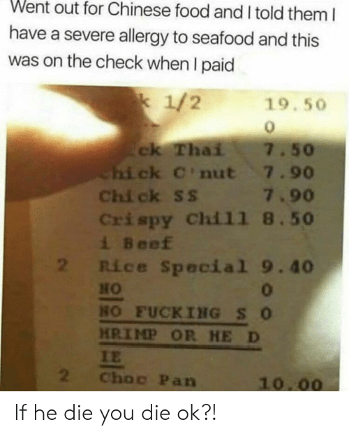 Beef, Chinese Food, and Food: Went out for Chinese food and I told them I  have a severe allergy to seafood and this  was on the check when I paid  k 1/2  19.50  ck Thai  Chi ck C'nut 7.90  Chi ck ss 7.90  Crispy Chil1 8.50  i Beef  2 Rice Special 9.40  7.50  HO  0  HO FUCKING SO  HRIMP OR HE D  IE  2  Choc Pan  10.00 If he die you die ok?!