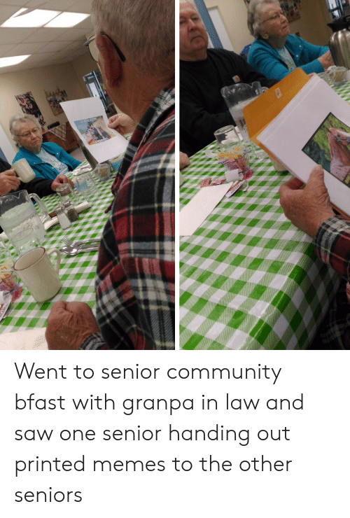 seniors: Went to senior community bfast with granpa in law and saw one senior handing out printed memes to the other seniors