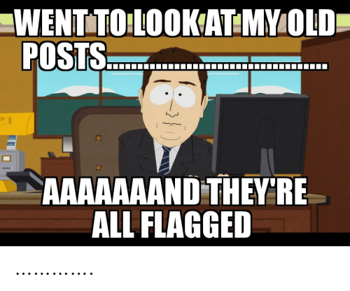 My Old: WENTTO LOOKAT:MY OLD  POSTS.  AAAAAAAND THEY'RE  ALL FLAGGED ………….