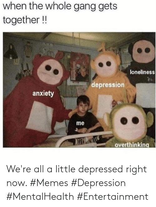 Depression: We're all a little depressed right now. #Memes #Depression #MentalHealth #Entertainment