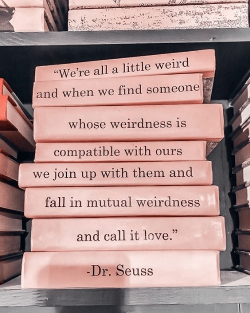 "Dr. Seuss, Fall, and Love: ""We're all a little weird  and when we find someone  whose weirdness is  compatible with ours  we join up with them and  fall in mutual weirdness  and call it love.""  -Dr. Seuss"