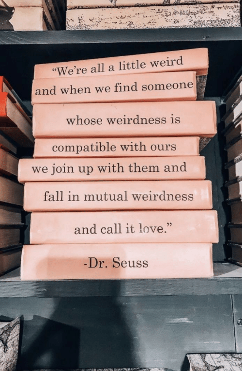 "mutual: ""We're all a little weird  and when we find someone  whose weirdness is  compatible with ours  join up with them and  we  fall in mutual weirdness  and call it love.""  Dr. Seuss"