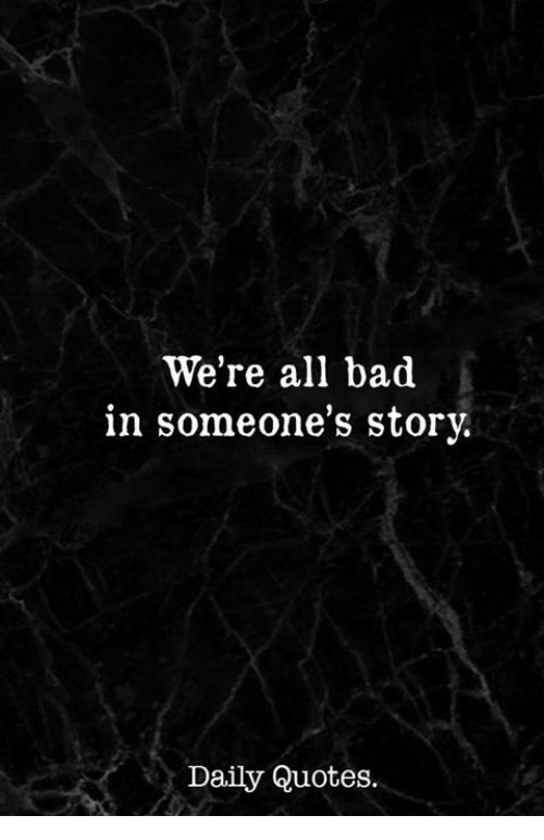 Bad, Quotes, and All: We're all bad  in someone's story.  Daily Quotes