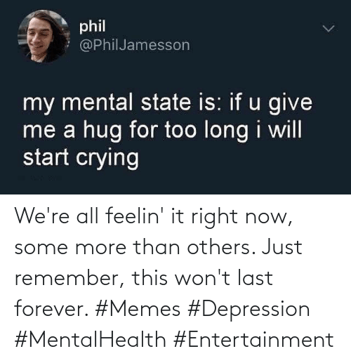 now: We're all feelin' it right now, some more than others. Just remember, this won't last forever. #Memes #Depression #MentalHealth #Entertainment