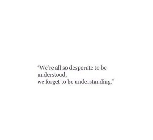 """Desperate, Understanding, and All: """"We're all so desperate to be  understood,  we forget to be understanding."""