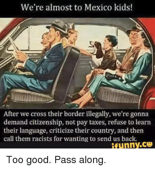 Passe: We're almost to Mexico kids!  After we cross their border illegally, we're gonna  demand citizenship, not pay taxes, refuse to learn  their language, criticize their country, and then  call them racists for wanting to send us back.  ifunny.ce Too good.  Pass along.