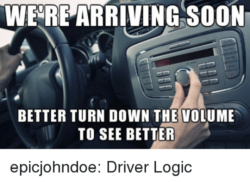 Logic, Soon..., and Tumblr: WERE ARRIVING SOON  BETTER TURN DOWN THE VOLUME  TO SEE BETTER epicjohndoe:  Driver Logic