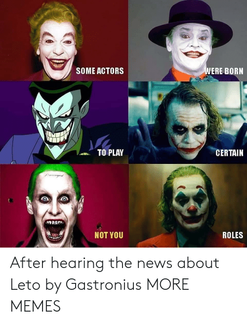 Dank, Memes, and News: WERE BORN  SOME ACTORS  TO PLAY  CERTAIN  Damayed  NOT YOU  ROLES After hearing the news about Leto by Gastronius MORE MEMES