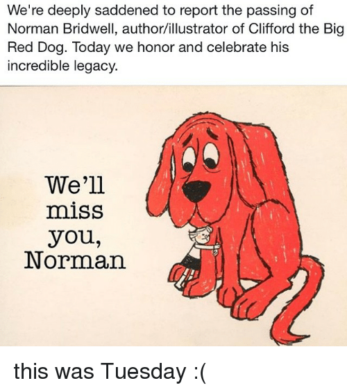 clifford the big red dog: We're deeply saddened to report the passing of  Norman Bridwell, author/illustrator of Clifford the Big  Red Dog. Today we honor and celebrate his  incredible legacy  We'll  miss  you,  Norman this was Tuesday :(