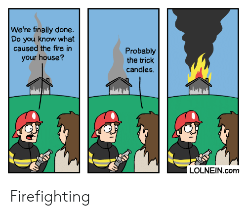 Firefighting: We're finally done  Do you know what  caused the fire in  Probably  the trick  candles.  your house?  LOLNEIN.com Firefighting