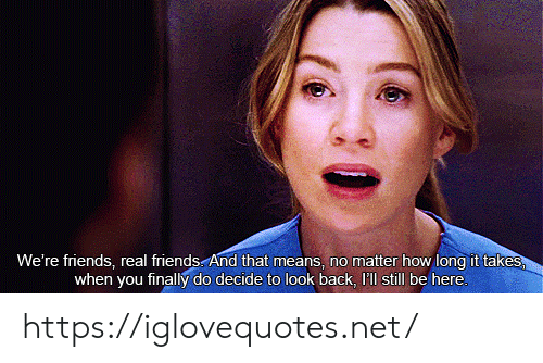 Real Friends: We're friends, real friends And that means, no matter how long it takes  when you finally do decide to look back, I'll still be here. https://iglovequotes.net/
