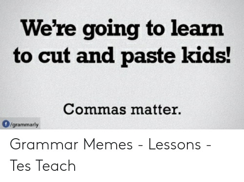 Grammar Memes: We're going to learn  to cut and paste kids!  Commas matter.  O/grammarly Grammar Memes - Lessons - Tes Teach