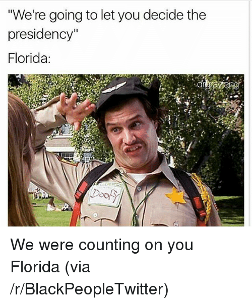 """Blackpeopletwitter, Florida, and Via: """"We're going to let you decide the  presidency""""  Florida:  Door <p>We were counting on you Florida (via /r/BlackPeopleTwitter)</p>"""