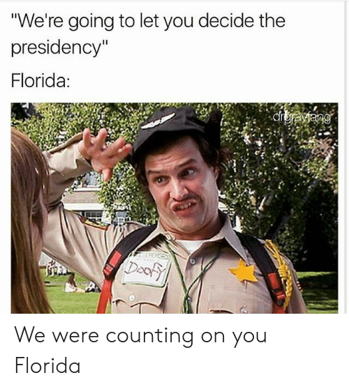 """Florida, You, and Door: """"We're going to let you decide the  presidency""""  Florida:  Door We were counting on you Florida"""