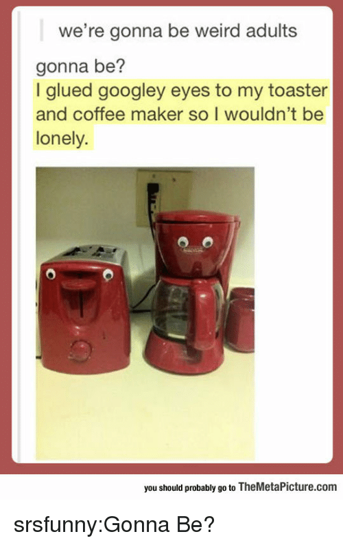 Tumblr, Weird, and Blog: we're gonna be weird adults  gonna be?  I glued googley eyes to my toaster  and coffee maker so I wouldn't be  lonely.  you should probably go to TheMetaPicture.com srsfunny:Gonna Be?