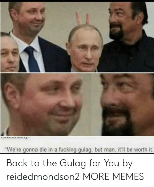 "gulag: ""We're gonna die in a fucking gulag, but man, it'll be worth it. Back to the Gulag for You by reidedmondson2 MORE MEMES"