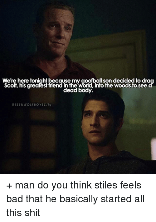 Bad, Memes, and Shit: We're here tonight because my goofball son decided to drag  Scott, his greafest friend in the wold, into the woods to see d  dead body  TEEN WOLF BOYS S /ig + man do you think stiles feels bad that he basically started all this shit