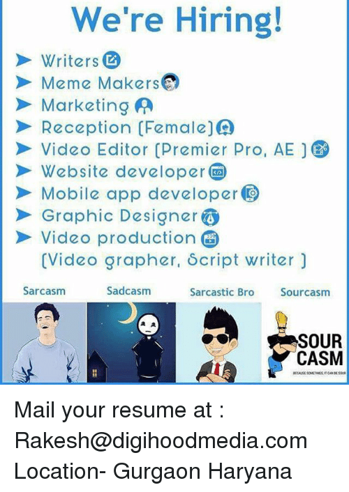 mobile app: We're Hiring!  Writers  Meme MsO  Marketing A  Reception(Female()  Video Editor Premier Pro, AE  Website developer  Mobile app developer  Graphic Designer  Video production  (Video grapher, δcript writer)  Sarcasm  Sadcasm  Sarcastic Bro  Sourcasm  SOUR  CASM Mail your resume at : Rakesh@digihoodmedia.com Location- Gurgaon Haryana